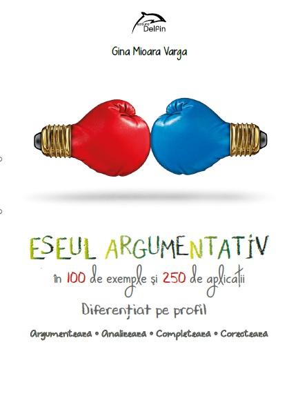 Eseul argumentativ in 100 de modele si 250 de aplicatii