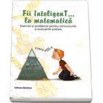 Fii inteligenT... la matematica, clasa a III-a - Exercitii si probleme pentru concursurile si evaluarile scolare. Anul scolar 2014-2015