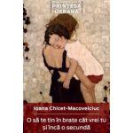 O sa te tin in brate cat vrei si inca o secunda - Ioana Chicet-Macovelciuc