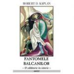 Fantomele Balcanilor - Robert D. Kaplan