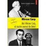 Aici Mircea Carp, sa auzim numai de bine! - Mircea Carp
