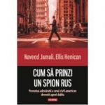 Cum sa prinzi un spion rus. Povestea adevarata a unui civil american devenit agent dublu - Naveed Jamali, Ellis Henican