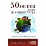 50 de idei care iti schimba viata - Un ghid necesar pentru fericire si prosperitate (Robert Anthony)