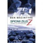 Spionii zilei Z. Spionaj si contraspionaj (Ben MacIntyre)