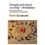 Terapia prin jocul cu nisip - Sandplay. Drumul creator al dezvoltarii personalitatii - Ruth Ammann