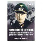 Comandantul lui Hitler. Volumul I. Feldmaresalul Walther Model, generalul favorit al lui Hitler - Steven H. Newton