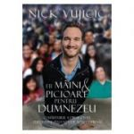 Fii maini si picioare pentru Dumnezeu - Nick Vujicic
