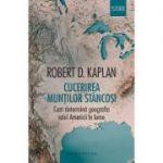 Cucerirea Muntilor Stancosi. Cum determina geografia rolul Americii in lume - Robert D. Kaplan. Traducere si note de Dan Horatiu Popescu