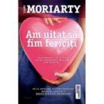 Am uitat sa fim fericiti - Liane Moriarty. Traducere de Luminita Gavrila