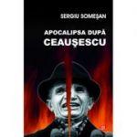 Apocalipsa dupa Ceausescu - Sergiu Somesan