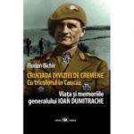 Cruciada Diviziei de Cremene. Cu tricolorul in Caucaz: viata si memoriile generalului Ioan Dumitrache - Florian Bichir