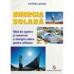 Energie solara. Ghid de captare si conversie a energiei solare pentru utilizare - Victor Emil Lucian