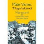 Trilogia balcanica. Migraaanti sau Prea suntem multi in aceeasi barca - Matei Visniec