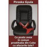 Ce poate avea in comun prostitutia din Cuba cu afacerile tale? - Piroska Gyula