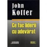 Ce fac liderii cu adevarat - John Kotter