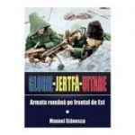 Glorie Jertfa Uitare. Armata romana pe frontul de est - Manuel Stanescu
