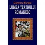 Lumea teatrului romanesc - Dumitru Furdui