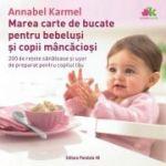 Marea carte de bucate pentru bebelusi mancaciosi. 200 de retete sanatoase si usor de preparat pentru copilul tau - Annabel Karmel