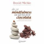 De ce mindfulness este mai bun decat ciocolata. Ghidul tau pentru pace interioara, concentrare sporita si fericire profunda - David Michie