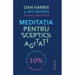 Meditatia pentru scepticii agitati - Dan Harris
