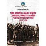Sub semnul Marii Uniri: campaniile armatei romane pentru intregirea tarii: 1916-1920 - Dumitru Preda