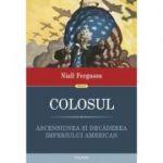 Colosul. Ascensiunea si decaderea imperiului american - Niall Ferguson