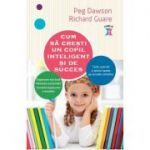 Cum sa cresti un copil inteligent si de succes - Peg Dawson, Richard Guare