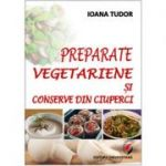 Preparate vegetariene si conserve din ciuperci - Ioana Tudor