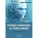 Viitorul tehnologic al fiintei umane. Fiinta postbiologica - Victor Emil Lucian