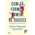 Cum sa formezi oameni de succes. Sfaturi simple pentru schimbari radicale - Esther Wojcicki