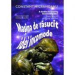 Masina de rasucit idei incomode - Constantin Cranganu