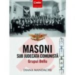 Masoni sub judecata comunista. Grupul Bellu - Diana Mandache
