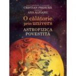 O calatorie prin univers. Astrofizica povestita - Cristian Presura