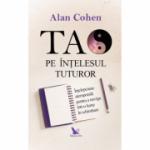 Tao pe intelesul tuturor - Alan Cohen