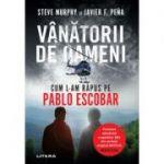 Vanatorii de oameni. Cum l-am rapus pe Pablo Escobar - Steve Murphy, Javier F. Peña