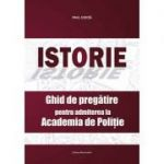 Istorie. Ghid de pregatire pentru admiterea la Academia de Politie - Paul Didita