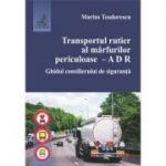 Transportul rutier al marfurilor periculoase. A D R. Ghidul consilierului de siguranta - Marius Teodorescu