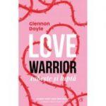 Love warrior. Iubeste si lupta - Glennon Doyle