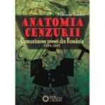 Anatomia cenzurii. Comunizarea presei din Romania. 1944-1947 - Mihaela Teodor