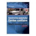 Construirea Sistemului Cordon Sanitaire. Relatii Romano-Polone 1919-1926 - Florin Anghel