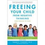 Freeing Your Child from Negative Thinking: Powerful, Practical Strategies to Build a Lifetime of Resilience, Flexibility, and Happiness - Tamar Chansky