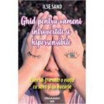 Ghid pentru oameni introvertiti si hipersensibili. Cum sa-ti creezi o viata cu sens si cu bucurie - Ilse Sand