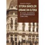 Istoria bancilor urbane din Oltenia in date, statistici si corespondenta (1880-1948) - Georgeta Ghionea