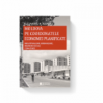 Moldova pe coordonatele economiei planificate. Industrializare, urbanizare, inginerii sociale, 1944-1965 - Alexandru D. Aioanei