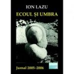 Ecoul si umbra. Jurnal 2005-2006 - Ion Lazu
