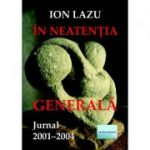 In neatentia generala. Jurnal 2001-2004 - Ion Lazu