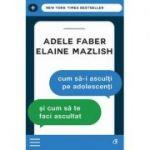 Cum sa-i asculti pe adolescenti si cum sa te faci ascultat - Adele Faber, Elaine Mazlish