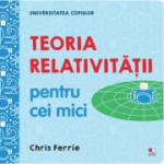 Universitatea copiilor. Teoria relativitatii pentru cei mici - Chris Ferrie