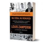 Nu ceda, nu renunta - Louis Zamperini, David Rensin
