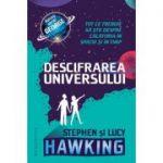 Descifrarea Universului. Tot ce trebuie sa stii despre calatoria in spatiu si in timp - Lucy Hawking, Stephen Hawking